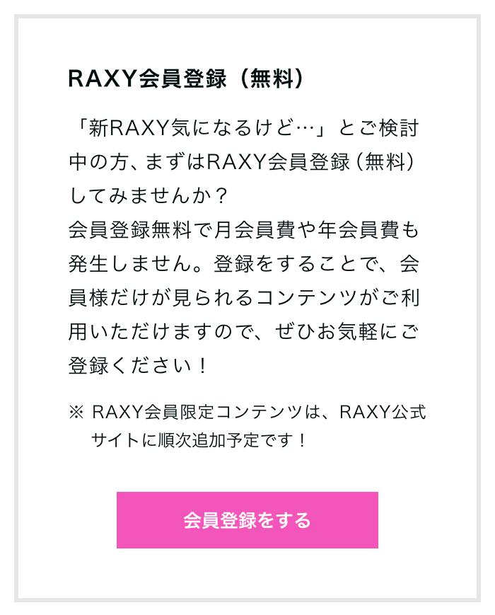 RAXY会員登録(無料)「新RAXY気になるけど…」とご検討中の方、まずはRAXY会員登録(無料)してみませんか?会員登録無料で月会員費や年会員費も発生しません。登録をすることで、会員様だけが見られるコンテンツがご利用いただけますので、ぜひお気軽にご登録ください!※ RAXY会員限定コンテンツは、RAXY公式サイトに順次追加予定です!会員登録をする